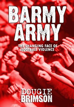 Barmy Army: The Changing Face of Football Violence, Dougie Brimson