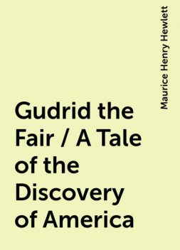 Gudrid the Fair / A Tale of the Discovery of America, Maurice Henry Hewlett