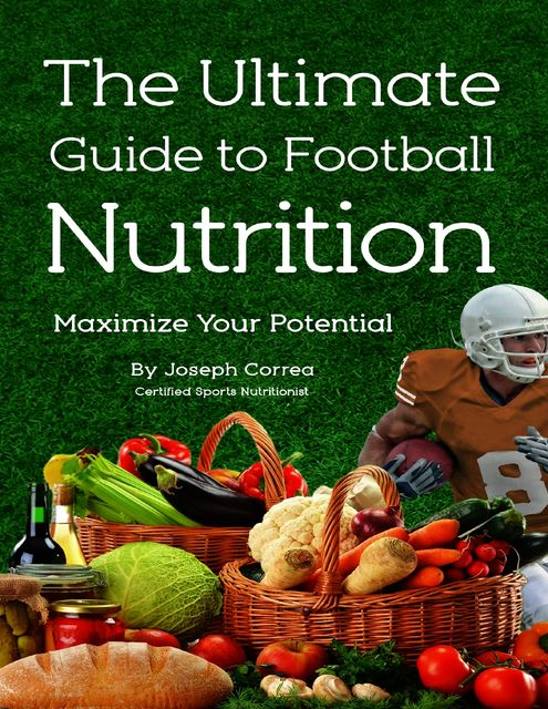 The Ultimate Guide to Football Nutrition: Maximize Your Potential, Joseph Correa