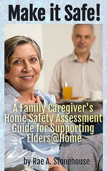 Make It Safe! A Family Caregiver's Home Safety Assessment Guide for Supporting Elders@Home, Rae A. Stonehouse