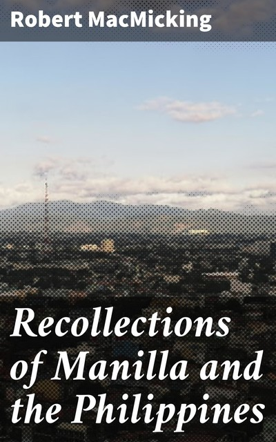 Recollections of Manilla and the Philippines, Robert MacMicking
