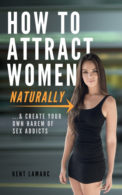 How to Attract Women Naturally, Kent Lamarc