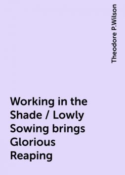Working in the Shade / Lowly Sowing brings Glorious Reaping, Theodore P.Wilson
