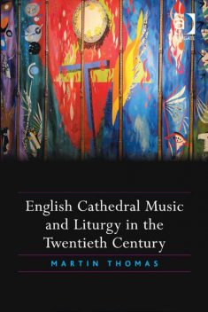 English Cathedral Music and Liturgy in the Twentieth Century, Thomas Martin