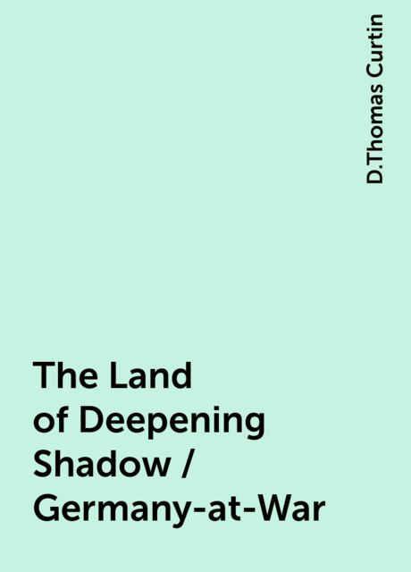 The Land of Deepening Shadow / Germany-at-War, D.Thomas Curtin
