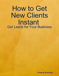 How to Get New Clients Instant : Get Leads for Your Business, Dheeraj Bhardwaj