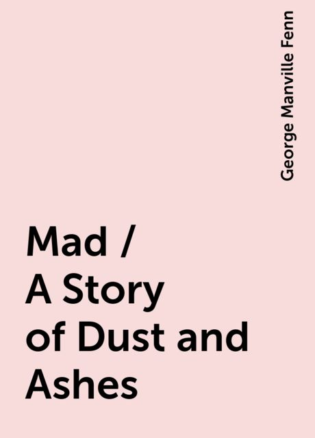 Mad / A Story of Dust and Ashes, George Manville Fenn