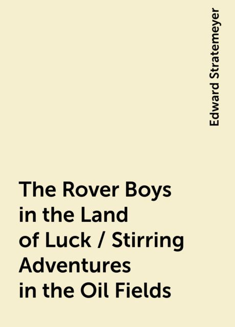 The Rover Boys in the Land of Luck / Stirring Adventures in the Oil Fields, Edward Stratemeyer