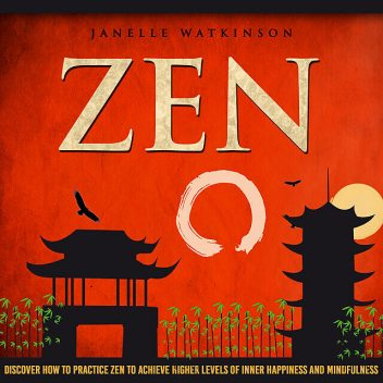 Zen: Discover How To Practice Zen To Achieve Higher Levels Of Inner Happiness And Mindfulness, Old Natural Ways, Janelle Watkinson