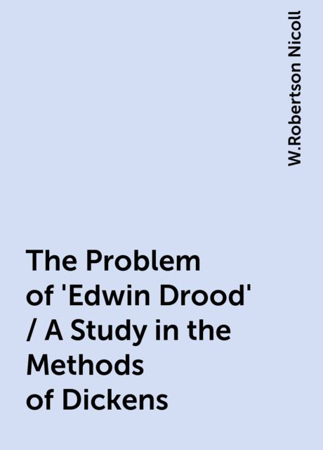 The Problem of 'Edwin Drood' / A Study in the Methods of Dickens, W.Robertson Nicoll