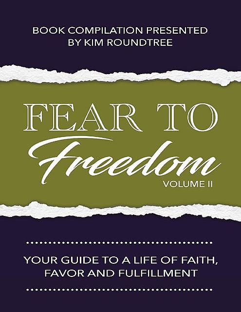 Fear to Freedom Volume II: Your Guide to a Life of Faith, Favor and Fulfillment, Kim Roundtree