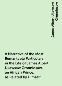 A Narrative of the Most Remarkable Particulars in the Life of James Albert Ukawsaw Gronniosaw, an African Prince, as Related by Himself, James Albert Ukawsaw Gronniosaw