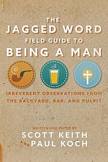 The Jagged Word Field Guide To Being A Man, Paul Koch, Scott Keith