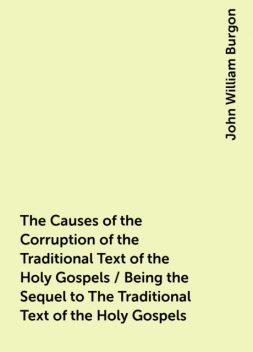 The Causes of the Corruption of the Traditional Text of the Holy Gospels / Being the Sequel to The Traditional Text of the Holy Gospels, John William Burgon