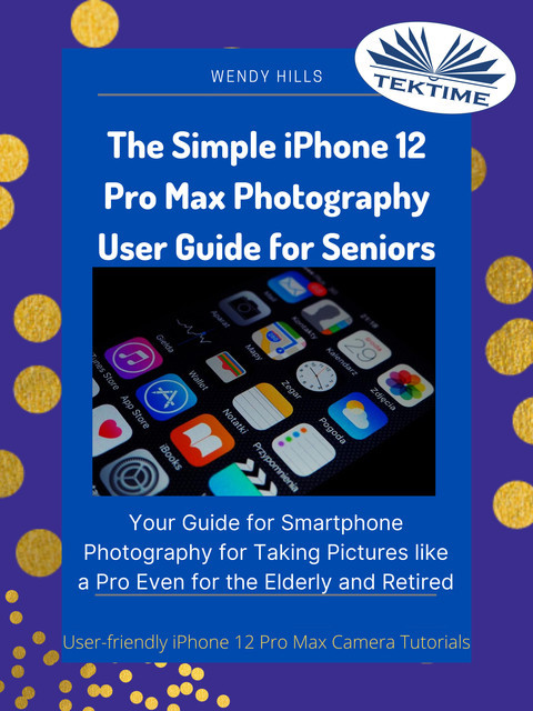 The Simple IPhone 12 Pro Max Photography User Guide For Seniors, Wendy Hills