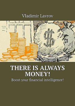 There is always money!. Boost your financial intelligence, Vladimir S. Lavrov