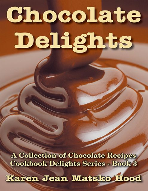 Chocolate Delights Cookbook, Karen Jean Matsko Hood