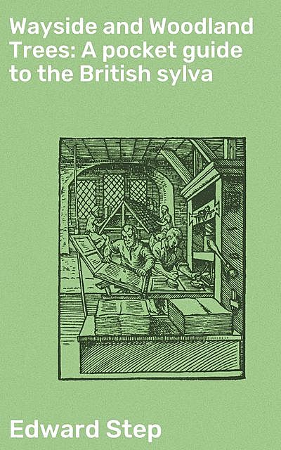 Wayside and Woodland Trees: A pocket guide to the British sylva, Edward Step
