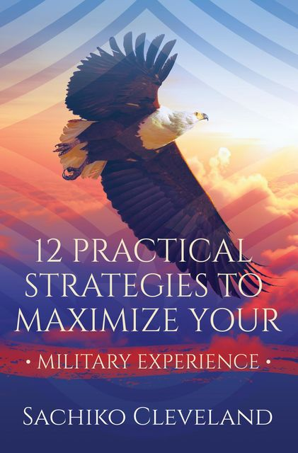 12 Practical Strategies to Maximize Your Military Experience, Sachiko Cleveland