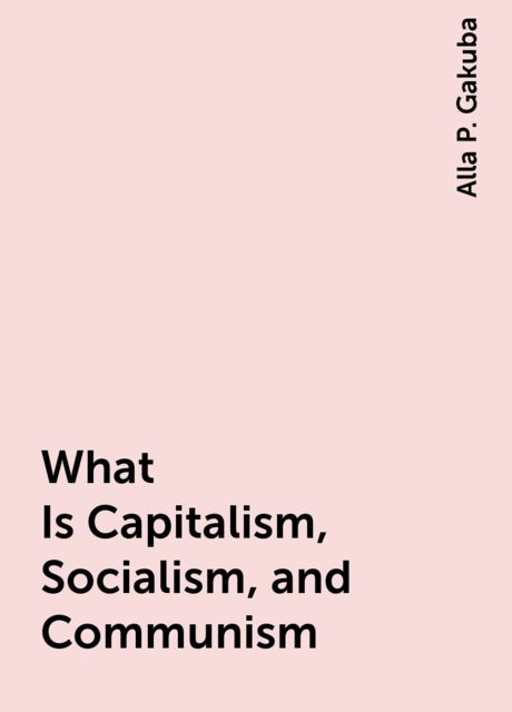 What Is Capitalism, Socialism, and Communism, Alla P. Gakuba