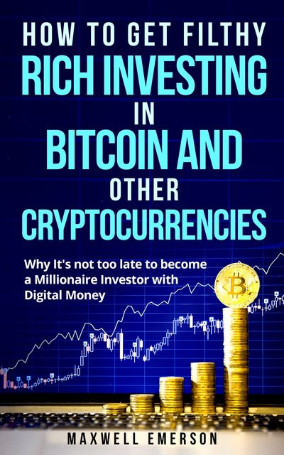 How to Get Filthy Rich Investing in Bitcoin and Other Cryptocurrencies, Maxwell Emerson