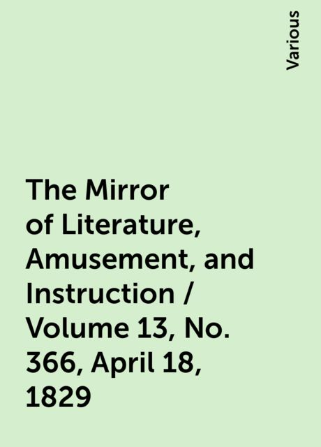 The Mirror of Literature, Amusement, and Instruction / Volume 13, No. 366, April 18, 1829, Various