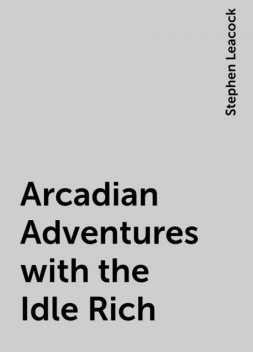 Arcadian Adventures with the Idle Rich, Stephen Leacock