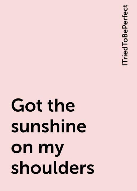 Got the sunshine on my shoulders, ITriedToBePerfect