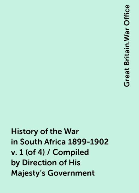 History of the War in South Africa 1899-1902 v. 1 (of 4) / Compiled by Direction of His Majesty's Government, Great Britain.War Office