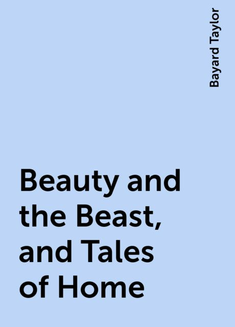 Beauty and the Beast, and Tales of Home, Bayard Taylor