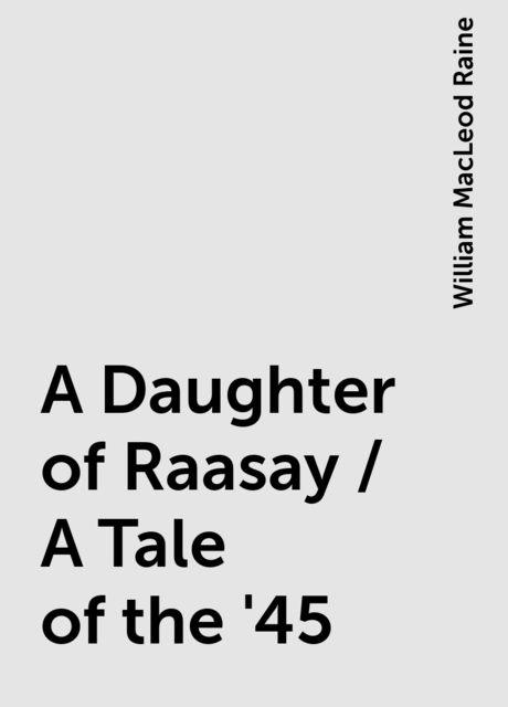 A Daughter of Raasay / A Tale of the '45, William MacLeod Raine