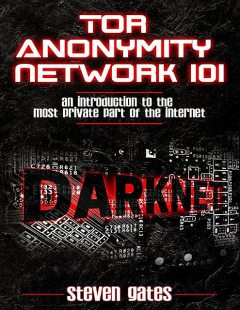 Tor Anonymity Network 101: An Introduction To The Most Private Part of The Internet, Steven Gates