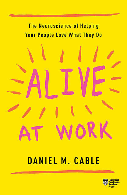 Alive at Work, Daniel M. Cable