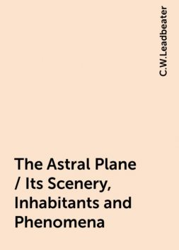 The Astral Plane / Its Scenery, Inhabitants and Phenomena, C.W.Leadbeater