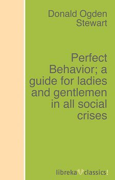 Perfect Behavior; a guide for ladies and gentlemen in all social crises, Donald Ogden Stewart