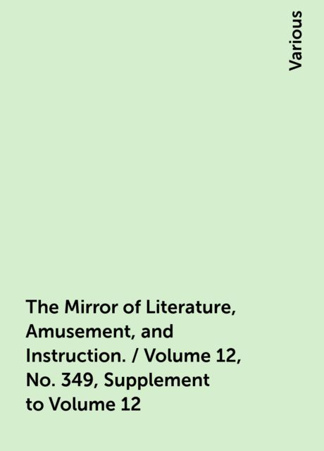 The Mirror of Literature, Amusement, and Instruction. / Volume 12, No. 349, Supplement to Volume 12, Various