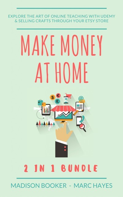 Make Money At Home: 2 in 1 Bundle: Explore The Art Of Online Teaching With Udemy & Selling Crafts Through Your Etsy Store, Marc Hayes