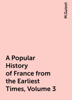 A Popular History of France from the Earliest Times, Volume 3, M.Guizot