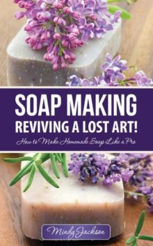 Soap Making: Reviving a Lost Art!, Mindy Jackson