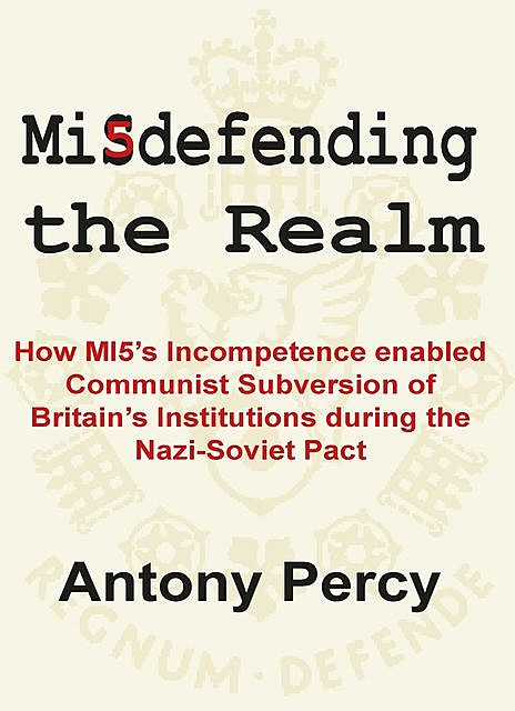 Misdefending The Realm: How MI5's incompetence enabled Communist Subversion of Britain's Institutions during the Nazi-Soviet Pact, Antony Percy