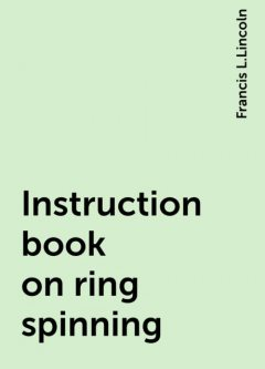 Instruction book on ring spinning, Francis L.Lincoln