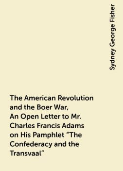 """The American Revolution and the Boer War, An Open Letter to Mr. Charles Francis Adams on His Pamphlet """"The Confederacy and the Transvaal"""", Sydney George Fisher"""