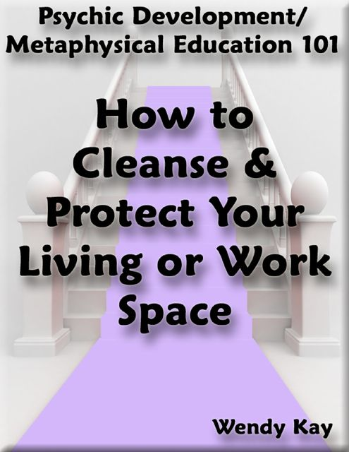 Psychic Development/Metaphysical Education 101 – How to Cleanse & Protect Your Living or Work Space, Wendy Kay