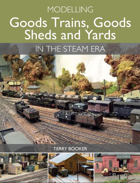 Modelling Goods Trains, Goods Sheds and Yards in the Steam Era, Terry Booker