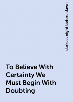 To Believe With Certainty We Must Begin With Doubting, darkest night before dawn