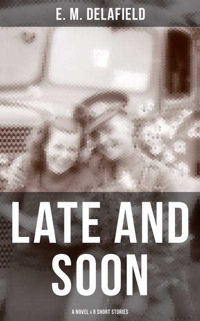 LATE AND SOON: A NOVEL & 8 SHORT STORIES, E.M.Delafield