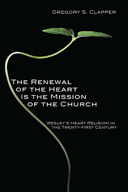 The Renewal of the Heart Is the Mission of the Church, Gregory S. Clapper