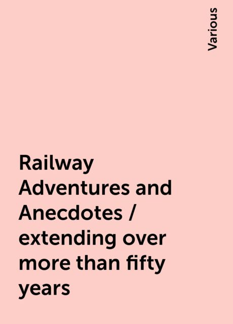 Railway Adventures and Anecdotes / extending over more than fifty years, Various