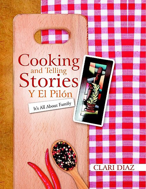 Cooking and Telling Stories Y El Pilón: It's All About Family, Clari Diaz