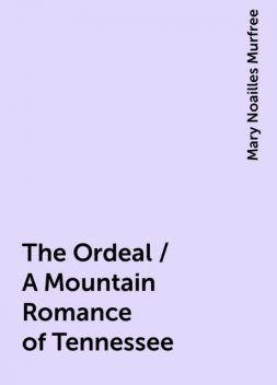 The Ordeal / A Mountain Romance of Tennessee, Mary Noailles Murfree